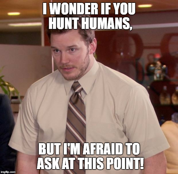 I WONDER IF YOU HUNT HUMANS, BUT I'M AFRAID TO ASK AT THIS POINT! | made w/ Imgflip meme maker