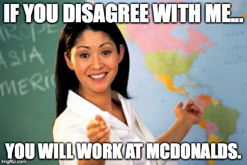 Unhelpful High School Teacher | IF YOU DISAGREE WITH ME... YOU WILL WORK AT MCDONALDS. | image tagged in memes,unhelpful high school teacher,funny,mcdonalds,disagree,teacher | made w/ Imgflip meme maker