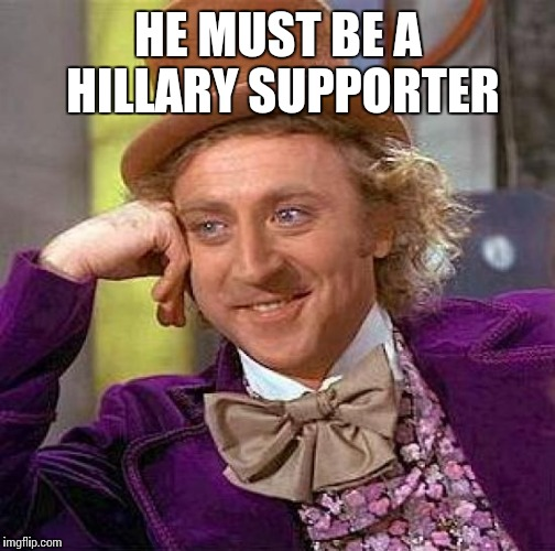 Creepy Condescending Wonka Meme | HE MUST BE A HILLARY SUPPORTER | image tagged in memes,creepy condescending wonka | made w/ Imgflip meme maker