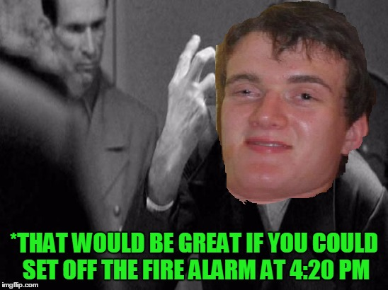 *THAT WOULD BE GREAT IF YOU COULD SET OFF THE FIRE ALARM AT 4:20 PM | made w/ Imgflip meme maker