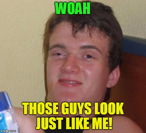10 Guy Meme | WOAH THOSE GUYS LOOK JUST LIKE ME! | image tagged in memes,10 guy | made w/ Imgflip meme maker