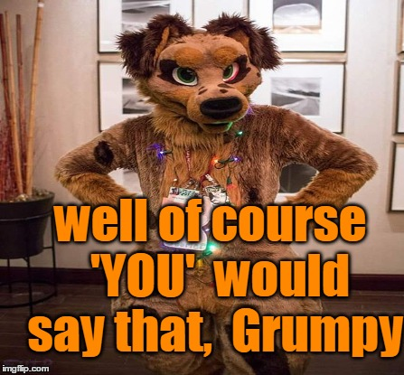 well of course  'YOU'  would say that,  Grumpy | made w/ Imgflip meme maker