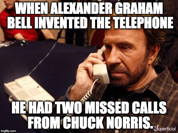 When Alexander Graham Bell invented the telephone, he had two missed calls from Chuck Norris.
