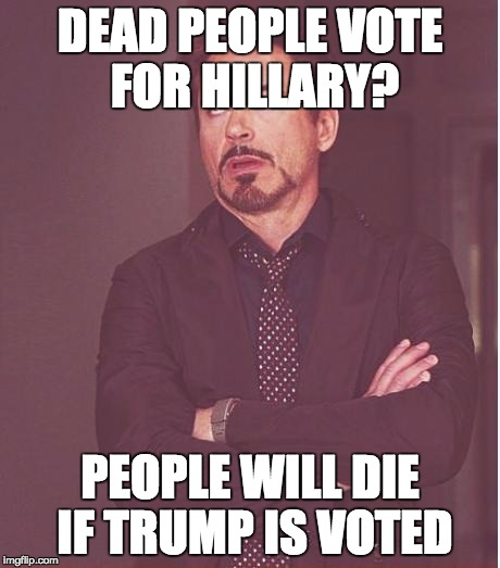 Face You Make Robert Downey Jr Meme | DEAD PEOPLE VOTE FOR HILLARY? PEOPLE WILL DIE IF TRUMP IS VOTED | image tagged in memes,face you make robert downey jr | made w/ Imgflip meme maker