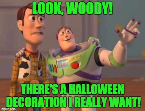 X, X Everywhere Meme | LOOK, WOODY! THERE'S A HALLOWEEN DECORATION I REALLY WANT! | image tagged in memes,x,x everywhere,x x everywhere | made w/ Imgflip meme maker