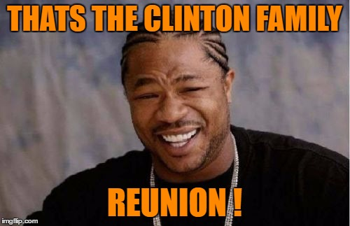 Yo Dawg Heard You Meme | THATS THE CLINTON FAMILY REUNION ! | image tagged in memes,yo dawg heard you | made w/ Imgflip meme maker