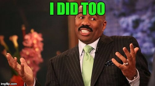 Steve Harvey Meme | I DID TOO | image tagged in memes,steve harvey | made w/ Imgflip meme maker