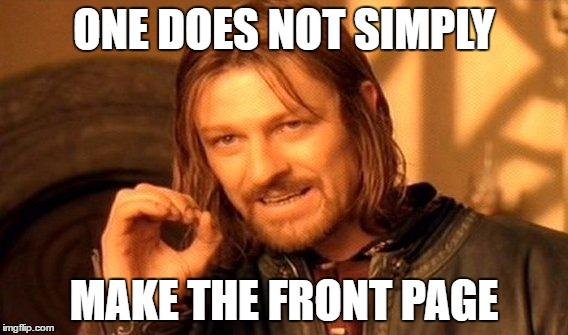 One Does Not Simply Meme |  ONE DOES NOT SIMPLY; MAKE THE FRONT PAGE | image tagged in memes,one does not simply | made w/ Imgflip meme maker
