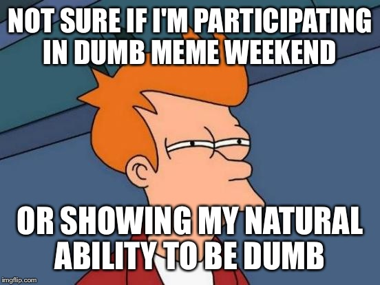 Futurama Fry Meme | NOT SURE IF I'M PARTICIPATING IN DUMB MEME WEEKEND OR SHOWING MY NATURAL ABILITY TO BE DUMB | image tagged in memes,futurama fry | made w/ Imgflip meme maker