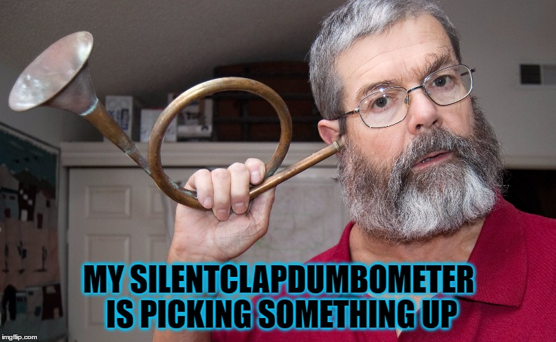 MY SILENTCLAPDUMBOMETER IS PICKING SOMETHING UP | made w/ Imgflip meme maker