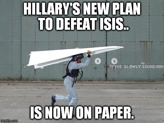 It's just plane silly | HILLARY'S NEW PLAN TO DEFEAT ISIS.. IS NOW ON PAPER. | image tagged in improvised aircraft,memes,funny,politics,hillary clinton,isis | made w/ Imgflip meme maker
