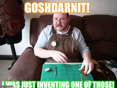steampunk handmade | GOSHDARNIT! I WAS JUST INVENTING ONE OF THOSE! | image tagged in steampunk handmade | made w/ Imgflip meme maker