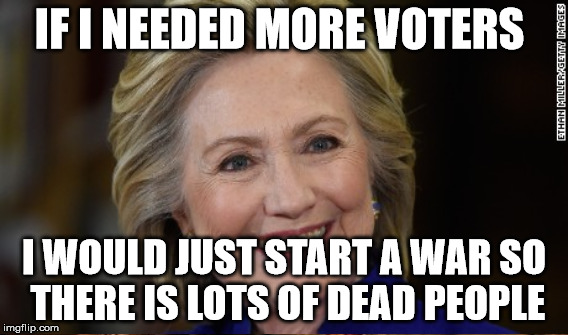 IF I NEEDED MORE VOTERS I WOULD JUST START A WAR SO THERE IS LOTS OF DEAD PEOPLE | made w/ Imgflip meme maker