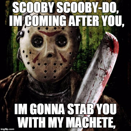 Jason Voorhees | SCOOBY SCOOBY-DO, IM COMING AFTER YOU, IM GONNA STAB YOU WITH MY MACHETE, | image tagged in jason voorhees | made w/ Imgflip meme maker