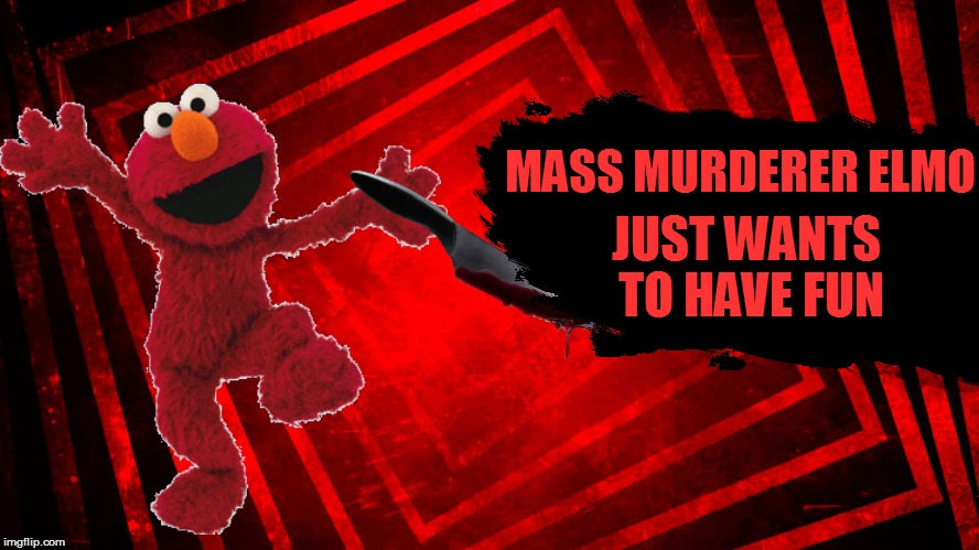 MASS MURDERER ELMO JUST WANTS TO HAVE FUN | made w/ Imgflip meme maker