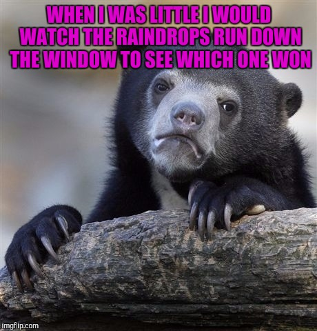 Confession Bear Meme | WHEN I WAS LITTLE I WOULD WATCH THE RAINDROPS RUN DOWN THE WINDOW TO SEE WHICH ONE WON | image tagged in memes,confession bear | made w/ Imgflip meme maker