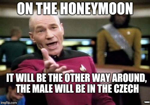 Picard Wtf Meme | ON THE HONEYMOON IT WILL BE THE OTHER WAY AROUND, THE MALE WILL BE IN THE CZECH YAHBLE | image tagged in memes,picard wtf | made w/ Imgflip meme maker