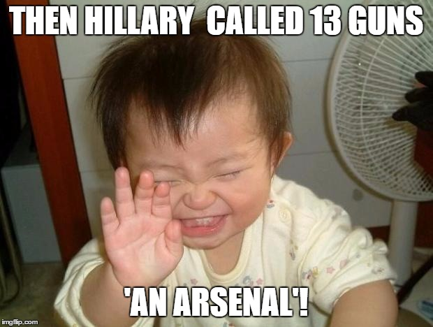 Laughing baby | THEN HILLARY  CALLED 13 GUNS 'AN ARSENAL'! | image tagged in laughing baby | made w/ Imgflip meme maker