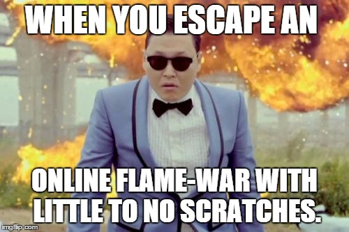 Gangnam Style PSY | WHEN YOU ESCAPE AN ONLINE FLAME-WAR WITH LITTLE TO NO SCRATCHES. | image tagged in memes,gangnam style psy | made w/ Imgflip meme maker