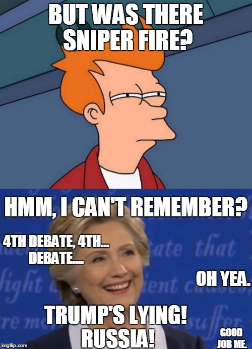 BUT WAS THERE SNIPER FIRE? HMM, I CAN'T REMEMBER? 4TH DEBATE, 4TH... DEBATE.... OH YEA. TRUMP'S LYING! RUSSIA! GOOD JOB ME. | made w/ Imgflip meme maker