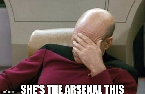 Captain Picard Facepalm Meme | SHE'S THE ARSENAL THIS | image tagged in memes,captain picard facepalm | made w/ Imgflip meme maker