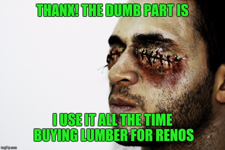 THANX! THE DUMB PART IS I USE IT ALL THE TIME BUYING LUMBER FOR RENOS | made w/ Imgflip meme maker