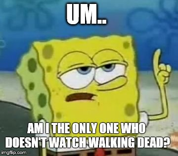 I'll Have You Know Spongebob |  UM.. AM I THE ONLY ONE WHO DOESN'T WATCH WALKING DEAD? | image tagged in memes,ill have you know spongebob | made w/ Imgflip meme maker