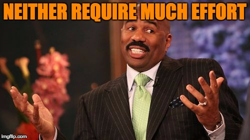 Steve Harvey Meme | NEITHER REQUIRE MUCH EFFORT | image tagged in memes,steve harvey | made w/ Imgflip meme maker