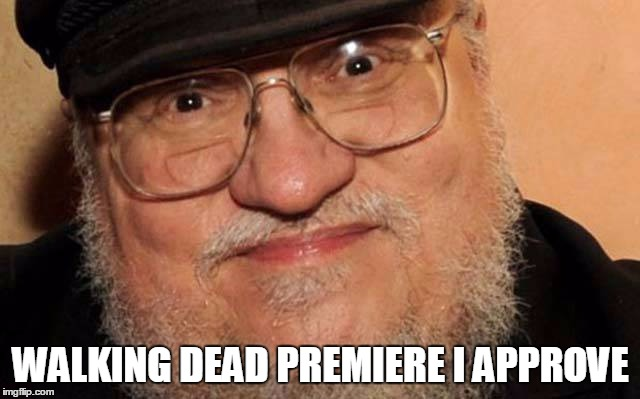 George R.R. Martin I approve | WALKING DEAD PREMIERE I APPROVE | image tagged in approves | made w/ Imgflip meme maker