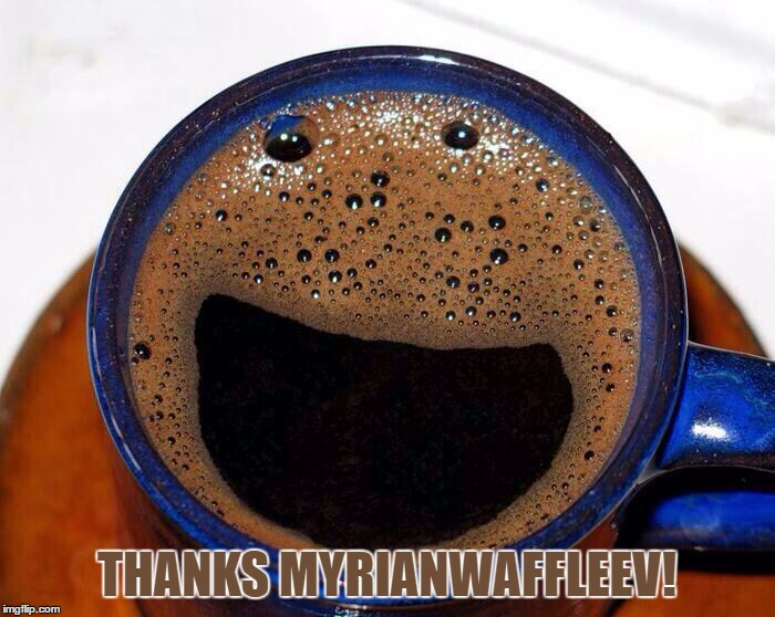 Coffee Cup Smile | THANKS MYRIANWAFFLEEV! | image tagged in coffee cup smile | made w/ Imgflip meme maker