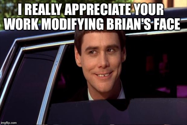 I REALLY APPRECIATE YOUR WORK MODIFYING BRIAN'S FACE | made w/ Imgflip meme maker