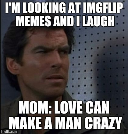 Bothered Bond | I'M LOOKING AT IMGFLIP MEMES AND I LAUGH MOM: LOVE CAN MAKE A MAN CRAZY | image tagged in memes,bothered bond | made w/ Imgflip meme maker