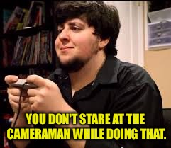 YOU DON'T STARE AT THE CAMERAMAN WHILE DOING THAT. | made w/ Imgflip meme maker