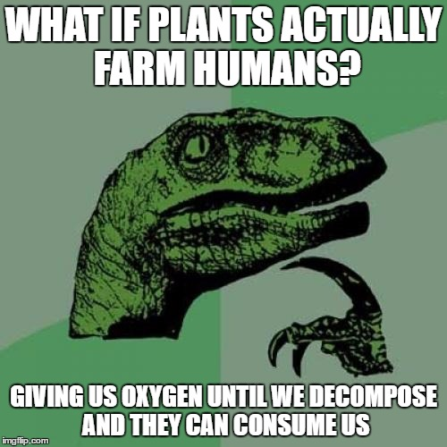 Philosoraptor Meme | WHAT IF PLANTS ACTUALLY FARM HUMANS? GIVING US OXYGEN UNTIL WE DECOMPOSE AND THEY CAN CONSUME US | image tagged in memes,philosoraptor | made w/ Imgflip meme maker
