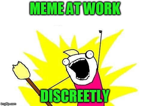 X All The Y Meme | MEME AT WORK DISCREETLY | image tagged in memes,x all the y | made w/ Imgflip meme maker