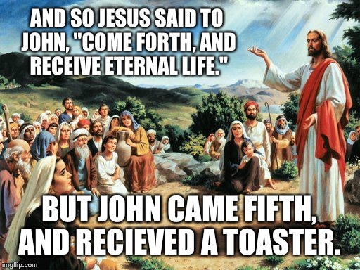 "jesus said |  AND SO JESUS SAID TO JOHN, ""COME FORTH, AND RECEIVE ETERNAL LIFE.""; BUT JOHN CAME FIFTH, AND RECIEVED A TOASTER. 