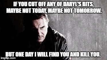 I Will Find You And Kill You Meme |  IF YOU CUT OFF ANY OF DARYL'S BITS,  MAYBE NOT TODAY, MAYBE NOT TOMORROW. BUT ONE DAY I WILL FIND YOU AND KILL YOU. | image tagged in memes,i will find you and kill you | made w/ Imgflip meme maker
