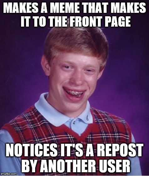 IT'S MY MEME! Wait, no. |  MAKES A MEME THAT MAKES IT TO THE FRONT PAGE; NOTICES IT'S A REPOST BY ANOTHER USER | image tagged in memes,bad luck brian,imgflip,funny,front page | made w/ Imgflip meme maker