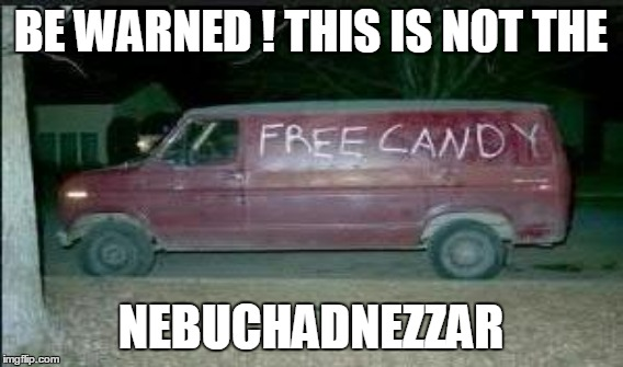 BE WARNED ! THIS IS NOT THE NEBUCHADNEZZAR | made w/ Imgflip meme maker