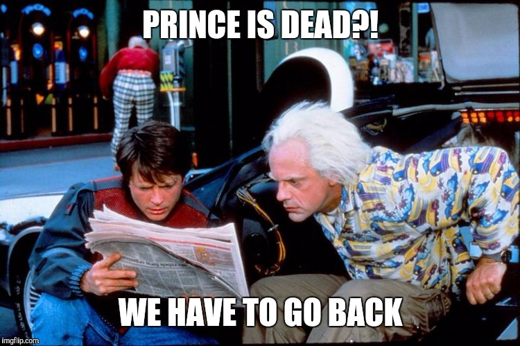PRINCE IS DEAD?! WE HAVE TO GO BACK | made w/ Imgflip meme maker