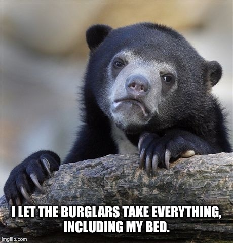 Confession Bear Meme | I LET THE BURGLARS TAKE EVERYTHING, INCLUDING MY BED. | image tagged in memes,confession bear | made w/ Imgflip meme maker