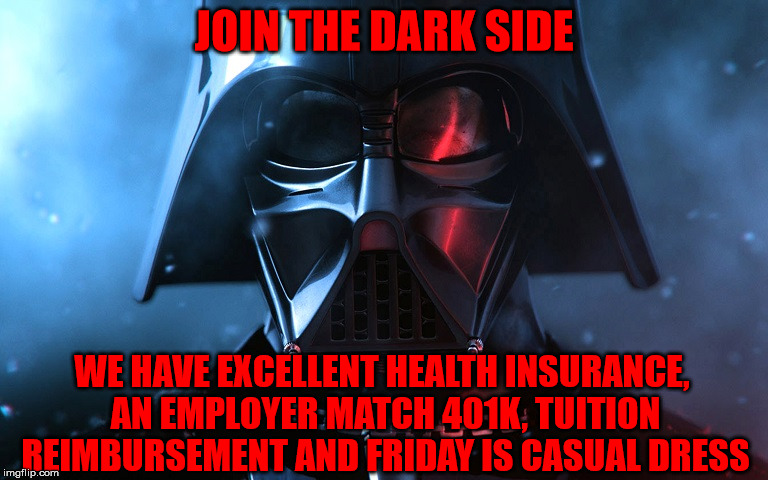 Remember, Don't Mention We've Had 2 Death Stars Blow Up | JOIN THE DARK SIDE WE HAVE EXCELLENT HEALTH INSURANCE, AN EMPLOYER MATCH 401K, TUITION REIMBURSEMENT AND FRIDAY IS CASUAL DRESS | image tagged in darth vader head shot,join the dark side,i heard they have cookies too,casual dress,good sales pitch,a mythical tag | made w/ Imgflip meme maker