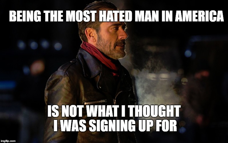Everybody hates me | BEING THE MOST HATED MAN IN AMERICA IS NOT WHAT I THOUGHT I WAS SIGNING UP FOR | image tagged in memes,the walking dead,negan,rick grimes,hatred | made w/ Imgflip meme maker