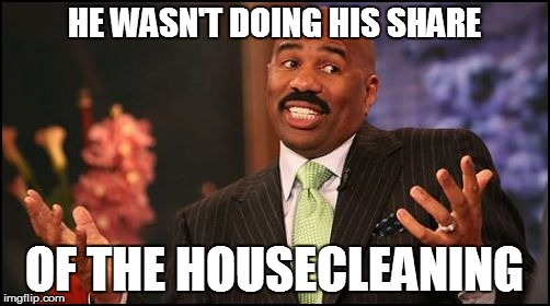 HE WASN'T DOING HIS SHARE OF THE HOUSECLEANING | made w/ Imgflip meme maker