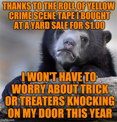 Confession Bear Meme | THANKS TO THE ROLL OF YELLOW CRIME SCENE TAPE I BOUGHT AT A YARD SALE FOR $1.00 I WON'T HAVE TO WORRY ABOUT TRICK OR TREATERS KNOCKING ON MY | image tagged in memes,confession bear | made w/ Imgflip meme maker
