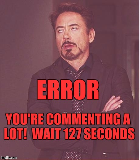 Face You Make Robert Downey Jr Meme | YOU'RE COMMENTING A LOT!  WAIT 127 SECONDS ERROR | image tagged in memes,face you make robert downey jr | made w/ Imgflip meme maker