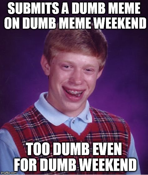Bad Luck Brian Meme | SUBMITS A DUMB MEME ON DUMB MEME WEEKEND TOO DUMB EVEN FOR DUMB WEEKEND | image tagged in memes,bad luck brian | made w/ Imgflip meme maker