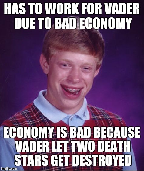 Bad Luck Brian Meme | HAS TO WORK FOR VADER DUE TO BAD ECONOMY ECONOMY IS BAD BECAUSE VADER LET TWO DEATH STARS GET DESTROYED | image tagged in memes,bad luck brian | made w/ Imgflip meme maker