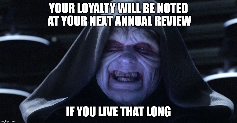The Emperor Smiling | YOUR LOYALTY WILL BE NOTED AT YOUR NEXT ANNUAL REVIEW IF YOU LIVE THAT LONG | image tagged in the emperor smiling | made w/ Imgflip meme maker