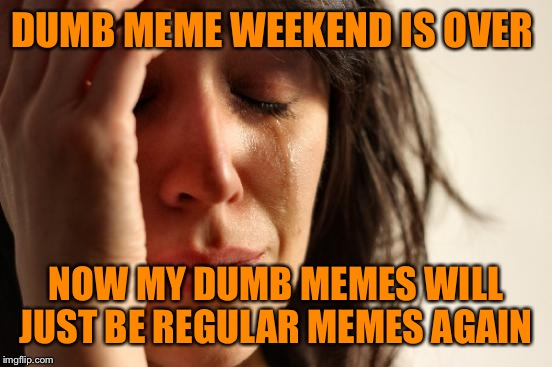 First World Problems Meme | DUMB MEME WEEKEND IS OVER NOW MY DUMB MEMES WILL JUST BE REGULAR MEMES AGAIN | image tagged in memes,first world problems | made w/ Imgflip meme maker